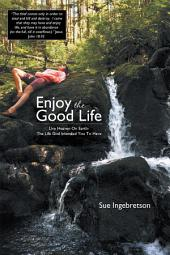 Enjoy The Good Life: Live Heaven On Earth - The Life God Intended You To Have