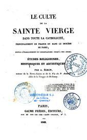 Le culte de la Sainte Vierge dans toute la catholicité, principalement en France et dans le diocèse de Paris, depuis l'établissement du christianisme jusqu'à nos jours: etudes religieuses, historiques et artistiques