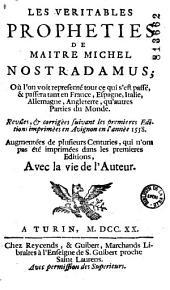 Les Veritables propheties de maitre Michel Nostradamus ; Où l'on voit representé tout ce qui s'est passé, & passera tant en France, Espagne, Italie, Allemagne, Angleterre, qu'autres Parties du Monde. Revûes, & corrigèes [sic] suivant les premières Editions imprimèes [sic] en Avignon en l'annèe [sic] 1558. Augmentées de plusieurs Centuries, qui n'ont pas été imprimées dans les premieres [sic] Editions, Avec la vie de l'Auteur [par Chavigny. Ed. V. Sève]