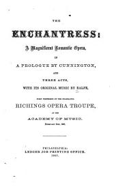 The Enchantress: A Magnificent Romantic Opera, in a Prologue by Cunnington and Three Acts with Its Original Music. First Performed by the Celebrated Richings Opera Troupe at the Academy of Music, Feb. 21st, 1867