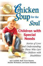 Chicken Soup for the Soul Children with Special Needs: Stories of Love and Understanding for Those Who Care for Children with Disabilities