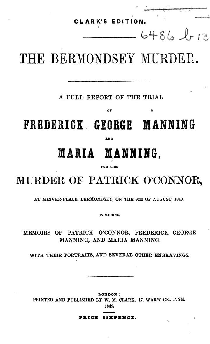 The Bermondsey Murder. A Full Report of the Trial of F. G. Manning and Maria Manning, for the Murder of P. O'Connor ... With ... Portraits, Etc