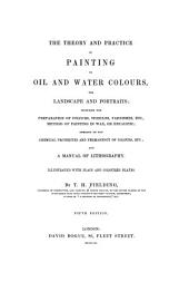 The theory and practice of painting in oil and watercolours for landscape and portraits: including the preparation of colours, vehicles, varnishes, etc., method of painting in wax or encaustic; remarks on the chemical properties and permanency of colours, etc; and a manual of lithography Illustrated with plain and coloured plates
