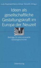 Ideen als gesellschaftliche Gestaltungskraft im Europa der Neuzeit: Beiträge für eine erneuerte Geistesgeschichte