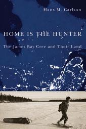 Home Is the Hunter: The James Bay Cree and Their Land