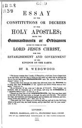Primitive Christianity: The constitutions or decrees of the Holy Apostles; being the commandments or ordinances given to them by the Lord Jesus Christ, for the establishment and government of His kingdom on the earth