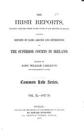 The Irish Reports: Published Under the Control of the Council of Law Reporting in Ireland, Containing Reports of Cases Argued and Determined in the Superior Courts in Ireland ... Common Law Series, Volume 11