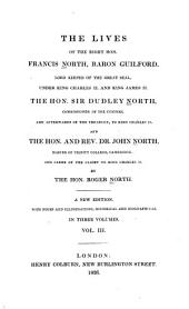 The Lives of the Right Hon. Francis North, Baron Guilford, Lord Keeper of the Great Seal, Under King Charles II and King James II.: The Hon. Sir Dudley North, Commissioner of the Customs, and Afterwards of the Treasury, to King Charles II. And the Hon. and Rev. Dr. John North, Master of Trinity College, Cambridge, and Clerk of the Closet to King Charles II.
