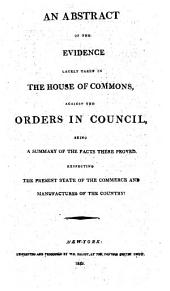 An Abstract of the Evidence lately taken in the House of Commons, against the Orders in Council, being a summary of the facts there proved, respecting the present state of the Commerce and Manufactures of the Country