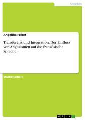Transferenz und Integration. Der Einfluss von Angliszismen auf die französische Sprache