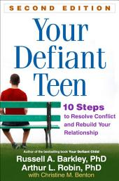 Your Defiant Teen, Second Edition: 10 Steps to Resolve Conflict and Rebuild Your Relationship, Edition 2