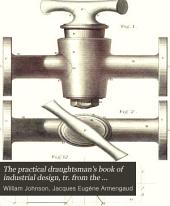 The practical draughtsman's book of industrial design, tr. from the [Nouveau cours raisonné de dessin industriel] of m. Armengaud, ainé, and mm. Armengaud, jeune, and Amouroux. Rewritten and arranged, with additional matter