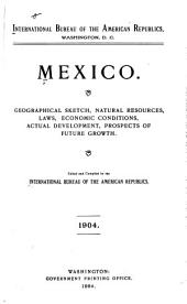 Mexico: Geographical Sketch, Natural Resources Laws, Economic Conditions, Actual Development, Prospects of Future Growth