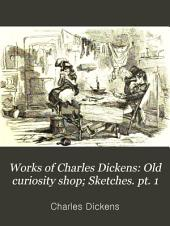 Works of Charles Dickens: Old curiosity shop; Sketches. pt. 1