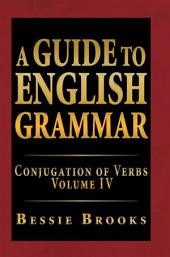 A Guide to English Grammar: Conjugation of Verbs, Volume 4