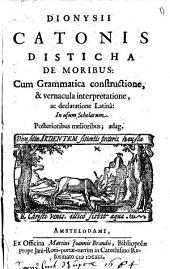 Dionysii Catonis Disticha de moribus cum Grammatica constructione, & vernacula interpretatione, ac declaratione Latinâ: in usum scholarum: Volume 1