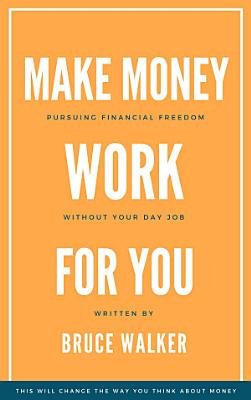Make Money Work For You  Pursuing Financial Freedom Without Your Day Job PDF