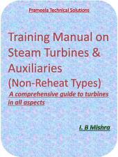 Training Manual on Steam Turbines & Auxiliaries (Non Reheat Type): Comprehensive guide to all aspects of steam turbines