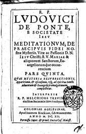 Meditationes de praecipuis fidei nostrae mysteriis: vitae ac passionis d.n. Iesu Christi; et b.v. Mariae; sanctorumque et Evangeliorum occurrentium ... in sex partes tributae. Authore r.p. Ludovico de Ponte Vallis ..: R.P. Ludouici da Ponte ... Meditationum, de praecipuis fidei nostrae mysterijs ... pars quinta, quae mysteria resurrectionis, apparitionis ... complectitur .., Volume 5