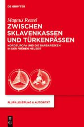 Zwischen Sklavenkassen und Türkenpässen: Nordeuropa und die Barbaresken in der Frühen Neuzeit