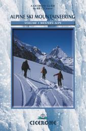 Alpine Ski Mountaineering Vol 1 - Western Alps: Ski tours in France, Switzerland and Italy, Volume 1