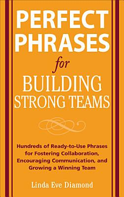 Perfect Phrases for Building Strong Teams  Hundreds of Ready to Use Phrases for Fostering Collaboration  Encouraging Communication  and Growing a