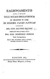 Ragionamento sopra l'origine dell'Accad. della Crusca ed Orazione in lode di Cosimo Pater Patriæ, ambedue del Can. S. Salvini, pubblicate per la prima volta dal Can. D. Moreni
