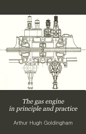 The Gas Engine in Principle and Practice: Including Comparison of the Two-cycle and Four-cycle Types of Internal Combustion Engines; with Description of Various Designs; Together with Notes on Suction and Pressure Type Gas Producers, Crude Oil Vaporizers; Etc., Etc. Consisting of Articles Published in Gas Power and Other Descriptive Matter and Tables
