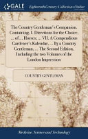 The Country Gentleman s Companion  Containing  I  Directions for the Choice      of     Horses      VII  a Compendious Gardener s Kalendar      by a Country Gentleman      the Second Edition  Including the Two Volumes of the London Impression