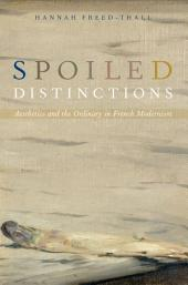 Spoiled Distinctions: Aesthetics and the Ordinary in French Modernism