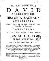 El Rey penitente David arrepentido: historia Sagrada autorizada con lugares de escritura Morales y Exemplos consagrada al rey de todos los Reyes Jesus Christo señor nuestro...
