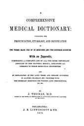 A Comprehensive Medical Dictionary: Containing the Pronunciation, Etymology, and Signification of the Terms Made Use of in Medicine and the Kindred Sciences. With an Appendix, Comprising a Complete List of All the More Important Articles of the Materia Medica, Arranged According to Their Medicinal Properties; Also an Explanation of the Latin Terms and Phrases Occurring in Anatomy, Pharmacy, Etc., Together with the Necessary Directions for Writing Latin Perscriptions