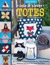 Cute & Clever Totes: Mix & Match 16 Paper-Pieced Blocks, 6 Bag Patterns • Messenger Bag, Beach Tote, Bucket Bag & More