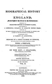 A Biographical History of England: From Egbert the Great to the Revolution: Consisting of Characters Disposed in Different Classes, and Adapted to a Methodical Catalogue of Engraved British Heads: Intended as an Essay Towards Reducing Our Biography to System, and a Help to the Knowledge of Portraits: Interspersed with a Variety of Anecdotes, and Memoirs of a Great Number of Persons ... With a Preface ...
