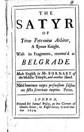 The Satyr of T. Petronius Arbiter ... with Its Fragments, Recover'd at Belgrade. Made English by Mr. Burnaby ... and Another Hand