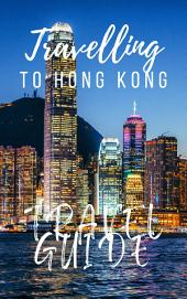 Hong Kong Travel Guide 2018: Must-see attractions, wonderful hotels, excellent restaurants, valuable tips and so much more!