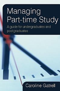 Managing Part Time Study  A Guide For Undergraduates And Postgraduates Book