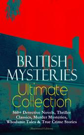 BRITISH MYSTERIES Ultimate Collection: 560+ Detective Novels, Thriller Classics, Murder Mysteries, Whodunit Tales & True Crime Stories (Illustrated Edition): Complete Sherlock Holmes, Father Brown, Four Just Men Series, Dr. Thorndyke Series, Bulldog Drummond Adventures, Martin Hewitt Cases, Max Carrados Stories and many more