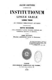 Jacobi Gretseri societatis Jesu, institutionum linguae Graecae libri tres... Liber primus [et secundus, pars prior]