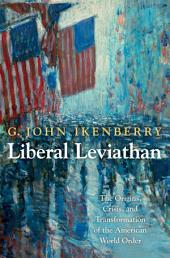 Liberal Leviathan: The Origins, Crisis, and Transformation of the American World Order: The Origins, Crisis, and Transformation of the American World Order