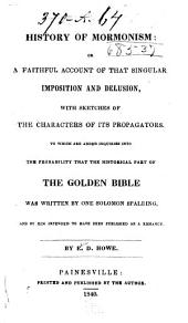 History of Mormonism: Or, A Faithful Account of that Singular Imposition and Delusion, with Sketches of the Characters of Its Propagators. To which are Added Inquiries Into the Probability that the Historical Part of the Golden Bible was Written by One Solomon Spalding, and by Him Intended to Have Been Published as a Romance
