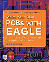 Make Your Own PCBs with EAGLE: From Schematic Designs to Finished Boards, Second Edition: Edition 2