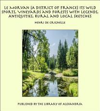 Le Morvan  A District of France  Its Wild Sports  Vineyards and Forests with Legends  Antiquities  Rural and Local Sketches PDF