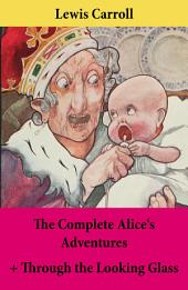 The Complete Alice's Adventures + Through the Looking Glass: Alice's Adventures Under Ground + Alice's Adventures In Wonderland + Through The Looking-Glass; Unabridged With Original Illustrations