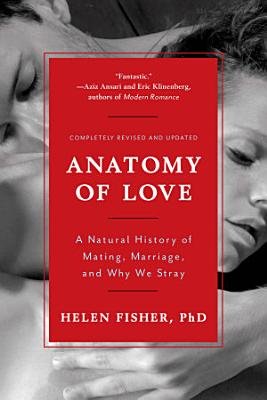 Anatomy of Love  A Natural History of Mating  Marriage  and Why We Stray  Completely Revised and Updated with a New Introduction  PDF