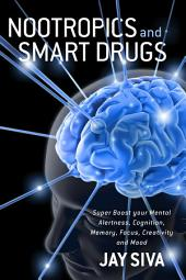 Nootropics and Smart Drugs: Super Boost your Mental Alertness, Cognition, Memory, Focus, Creativity and Mood