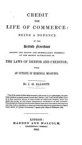 Credit, the Life of Commerce: Being a Defence of the British Merchant Against the Unjust and Demoralizing Tendency of the Recent Alterations in the Laws of Debtor and Creditor; with an Outline of Remedial Measures