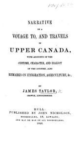Narrative of a Voyage To, and Travels in Upper Canada: With Accounts of the Customs, Character, and Dialect of the Country, Also Remarks on Emigration, Agriculture, &c