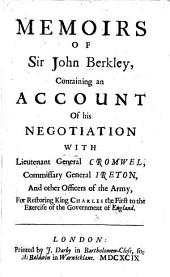 Memoirs of Sir John Berkley: containing an account of his negotiation with Lieutenant General Cromwel, Commissary General Ireton, and other officers of the army, for restoring King Charles the First to the exercise of the government of England
