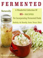 Naturally Fermented Foods: A Wonderful Collection Of 85 + Recipes For Incorporating Fermented Foods Safely & Easily Into Your Diet